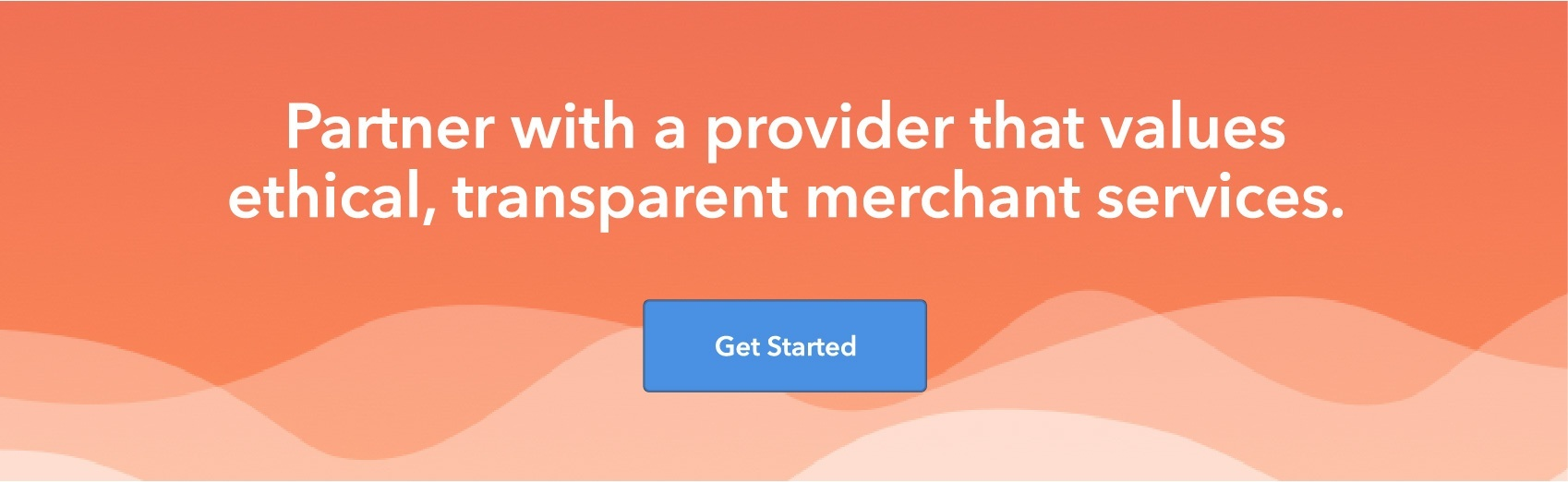 Partner with a provider that values ethical, transparent merchant services. Get Started.