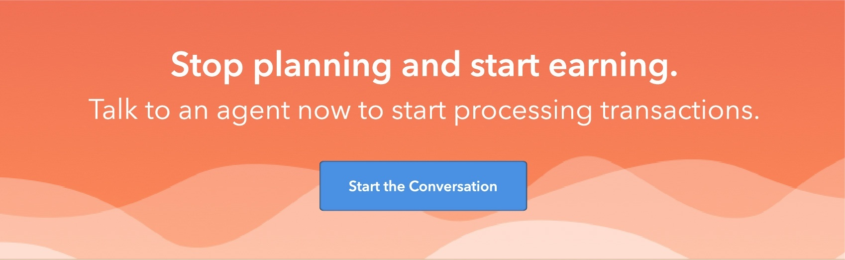 Stop planning and start earning. Talk to an agent now to start processing transactions. Start the Conversation.